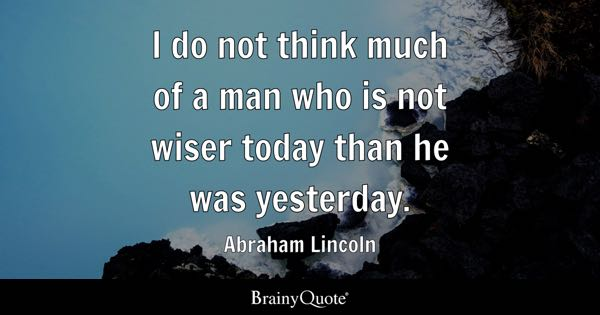 I do not think much of a man who is not wiser today than he was yesterday. - Abraham Lincoln