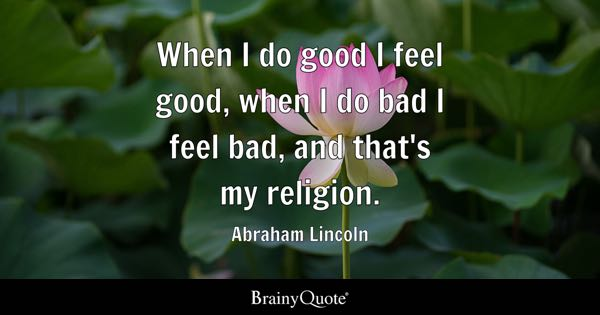 When I do good I feel good, when I do bad I feel bad, and that's my religion. - Abraham Lincoln