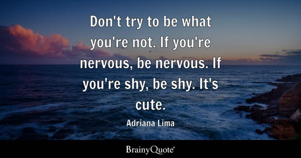Don't try to be what you're not. If you're nervous, be nervous. If you're shy, be shy. It's cute. - Adriana Lima