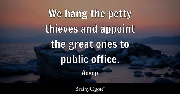 We hang the petty thieves and appoint the great ones to public office. - Aesop