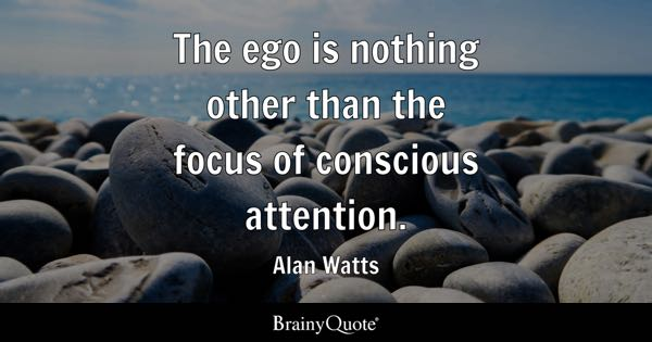 The ego is nothing other than the focus of conscious attention. - Alan Watts