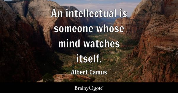 An intellectual is someone whose mind watches itself. - Albert Camus