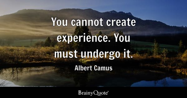 You cannot create experience. You must undergo it. - Albert Camus