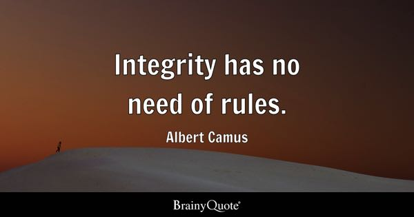 Integrity has no need of rules. - Albert Camus