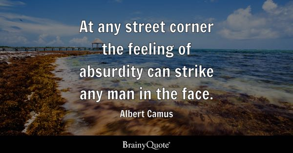 At any street corner the feeling of absurdity can strike any man in the face. - Albert Camus