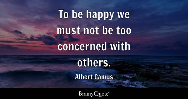 To be happy we must not be too concerned with others. - Albert Camus