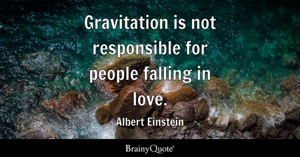 Gravitation is not responsible for people falling in love. - Albert Einstein
