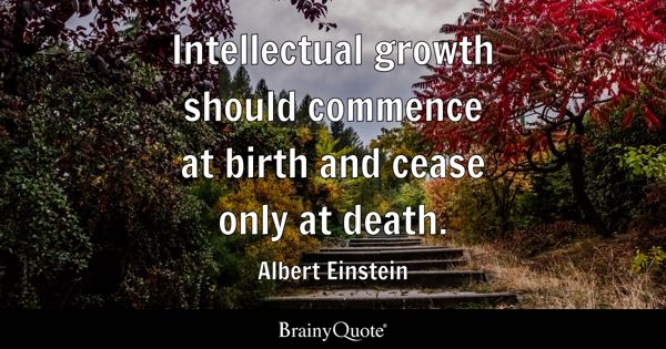 Intellectual growth should commence at birth and cease only at death. - Albert Einstein