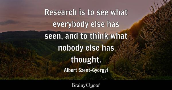 Research is to see what everybody else has seen, and to think what nobody else has thought. - Albert Szent-Gyorgyi