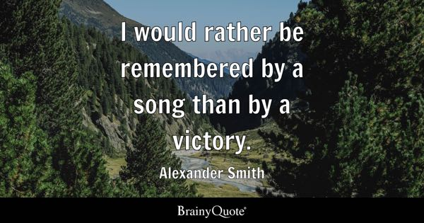 I would rather be remembered by a song than by a victory. - Alexander Smith