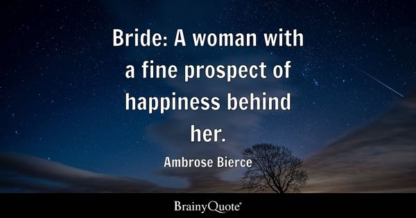 Bride: A woman with a fine prospect of happiness behind her. - Ambrose Bierce
