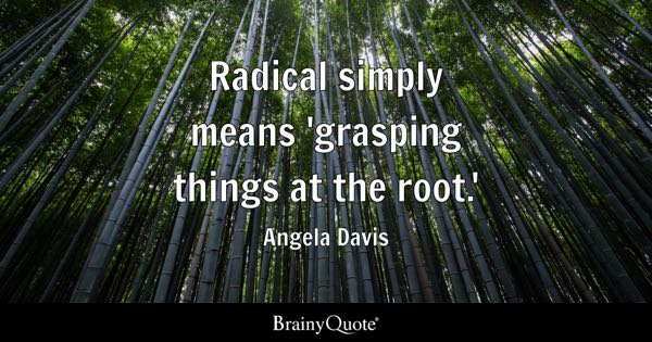 Radical simply means 'grasping things at the root.' - Angela Davis
