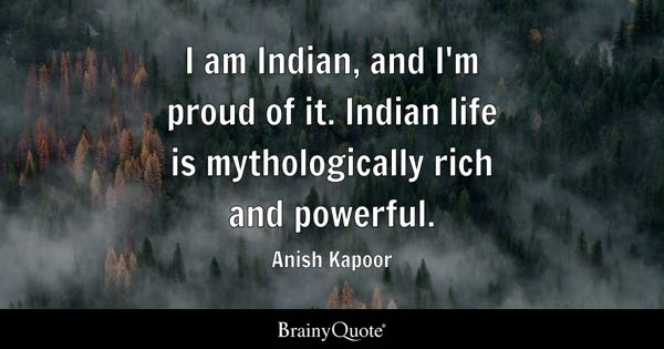 I am Indian, and I'm proud of it. Indian life is mythologically rich and powerful. - Anish Kapoor