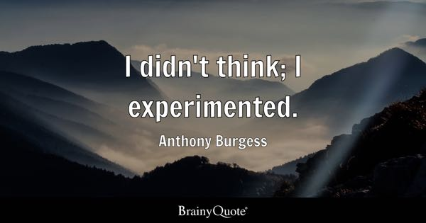 I didn't think; I experimented. - Anthony Burgess