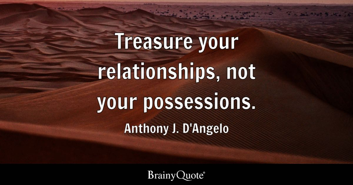 Treasure your relationships, not your possessions. - Anthony J. D'Angelo