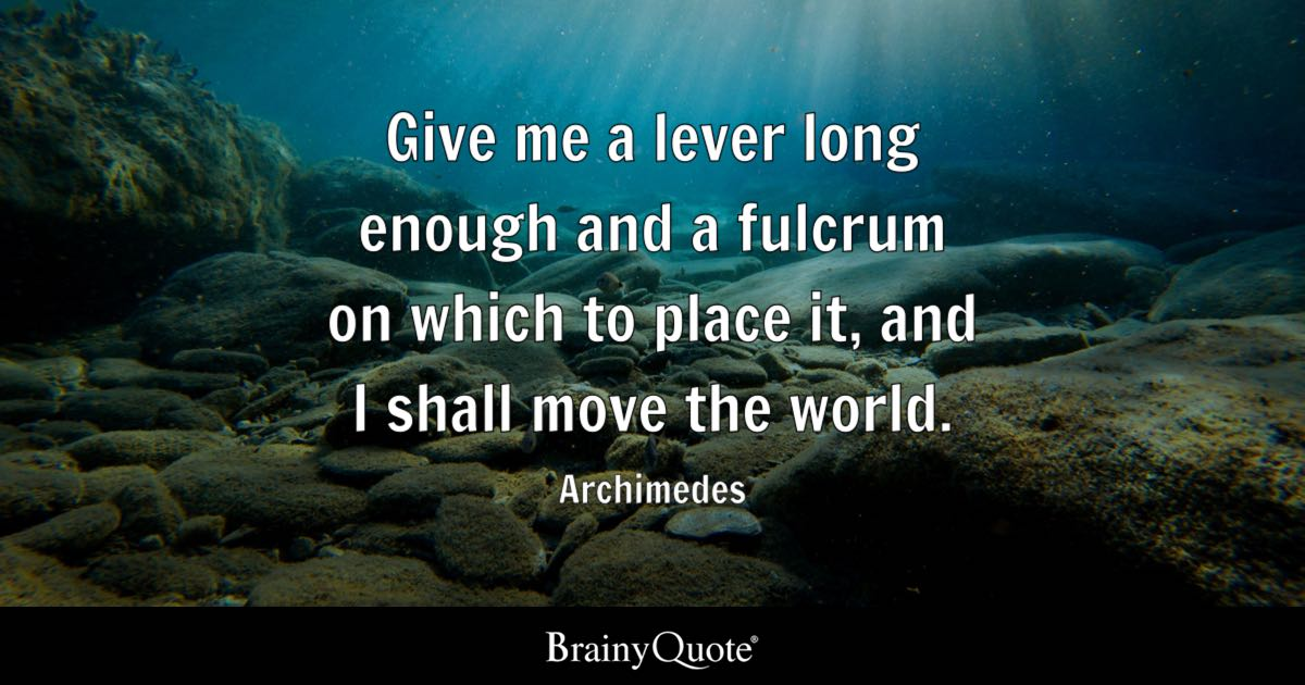 Give me a lever long enough and a fulcrum on which to place it, and I shall move the world. - Archimedes