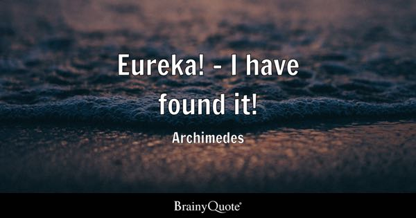 Eureka! - I have found it! - Archimedes