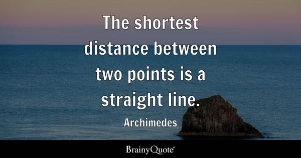 The shortest distance between two points is a straight line. - Archimedes