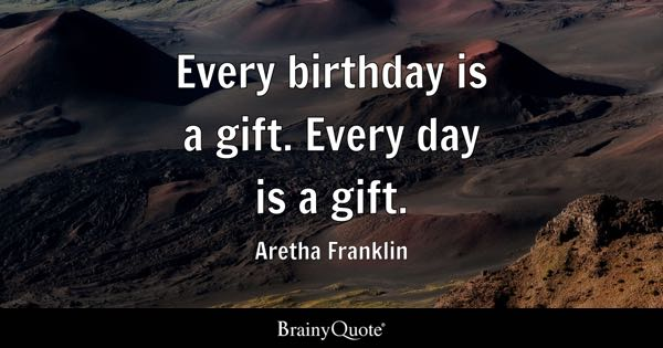 Every birthday is a gift. Every day is a gift. - Aretha Franklin