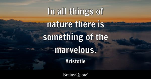In all things of nature there is something of the marvelous. - Aristotle