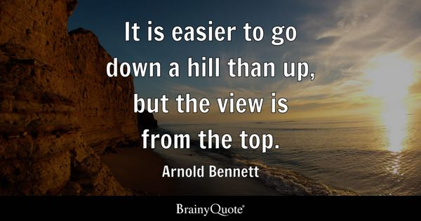 It is easier to go down a hill than up, but the view is from the top. - Arnold Bennett