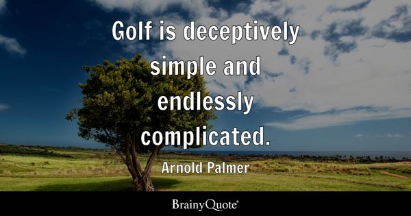 Golf is deceptively simple and endlessly complicated. - Arnold Palmer