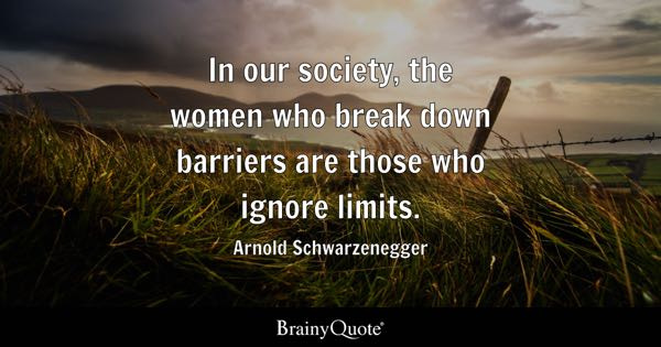 In our society, the women who break down barriers are those who ignore limits. - Arnold Schwarzenegger