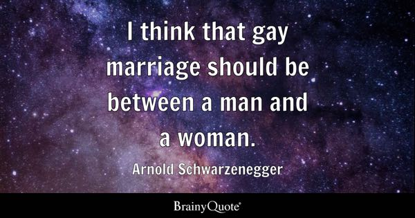 I think that gay marriage should be between a man and a woman. - Arnold Schwarzenegger