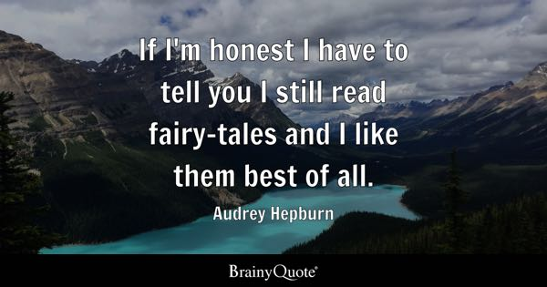 If I'm honest I have to tell you I still read fairy-tales and I like them best of all. - Audrey Hepburn