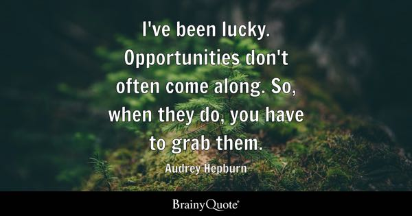 I've been lucky. Opportunities don't often come along. So, when they do, you have to grab them. - Audrey Hepburn