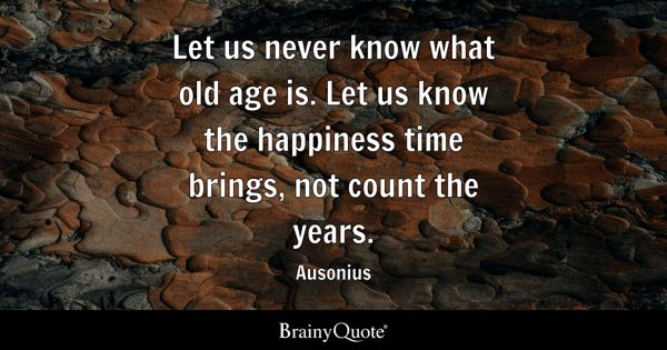 Let us never know what old age is. Let us know the happiness time brings, not count the years. - Ausonius