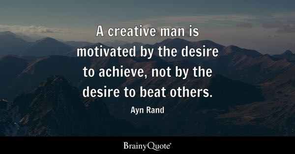 A creative man is motivated by the desire to achieve, not by the desire to beat others. - Ayn Rand