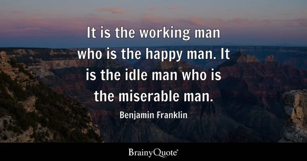 It is the working man who is the happy man. It is the idle man who is the miserable man. - Benjamin Franklin