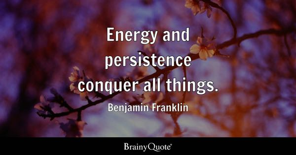 Energy and persistence conquer all things. - Benjamin Franklin
