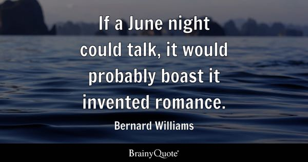 If a June night could talk, it would probably boast it invented romance. - Bernard Williams