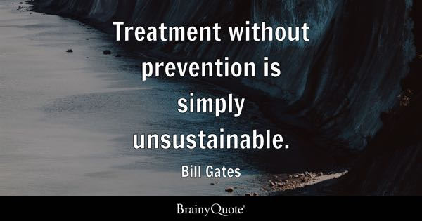 Treatment without prevention is simply unsustainable. - Bill Gates
