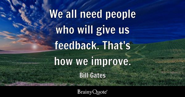 We all need people who will give us feedback. That's how we improve. - Bill Gates