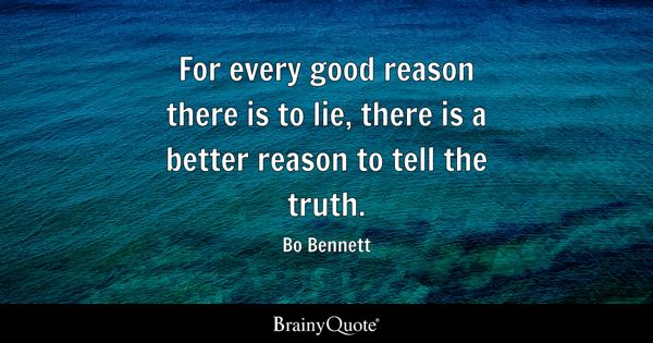 For every good reason there is to lie, there is a better reason to tell the truth. - Bo Bennett