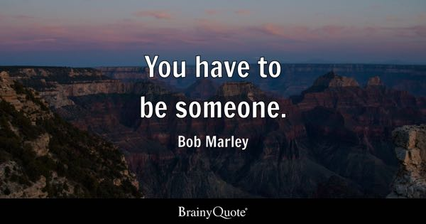 You have to be someone. - Bob Marley