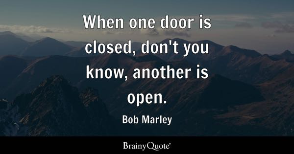 When one door is closed, don't you know, another is open. - Bob Marley