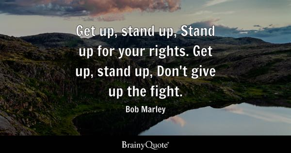 Get up, stand up, Stand up for your rights. Get up, stand up, Don't give up the fight. - Bob Marley
