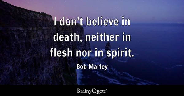 I don't believe in death, neither in flesh nor in spirit. - Bob Marley
