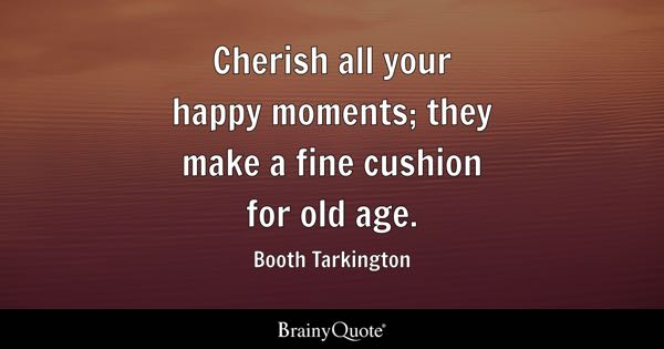 Cherish all your happy moments; they make a fine cushion for old age. - Booth Tarkington
