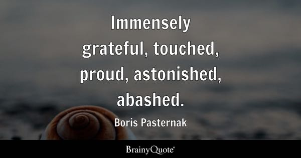 Immensely grateful, touched, proud, astonished, abashed. - Boris Pasternak