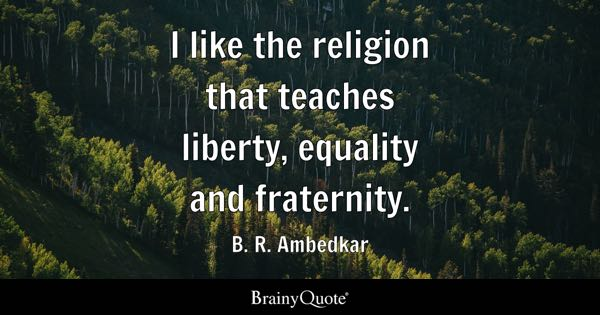 I like the religion that teaches liberty, equality and fraternity. - B. R. Ambedkar