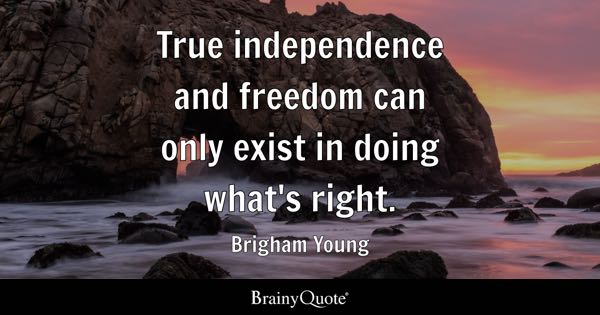 True independence and freedom can only exist in doing what's right. - Brigham Young