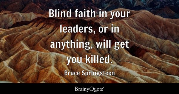 Blind faith in your leaders, or in anything, will get you killed. - Bruce Springsteen