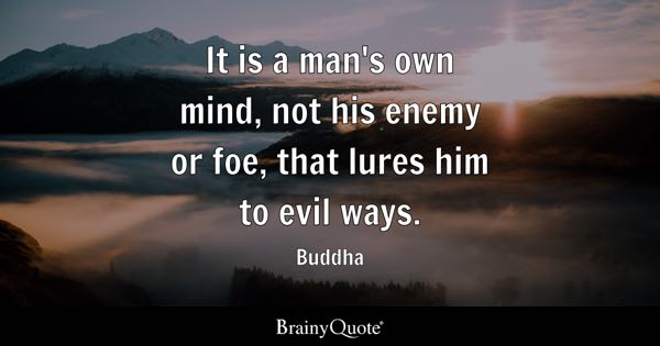 It is a man's own mind, not his enemy or foe, that lures him to evil ways. - Buddha
