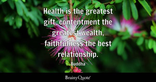 Health is the greatest gift, contentment the greatest wealth, faithfulness the best relationship. - Buddha