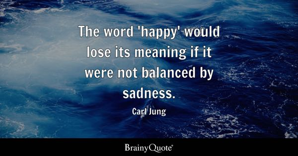 The word 'happy' would lose its meaning if it were not balanced by sadness. - Carl Jung